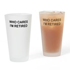 WHO CARES IM RETIRED Drinking Glass
