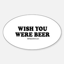 Wish you were beer / drinking humor Oval Decal