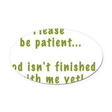 Be patient God not finished2 Oval Car Magnet