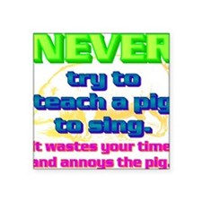 """NEVER try to teach a pig to Square Sticker 3"""" x 3"""""""