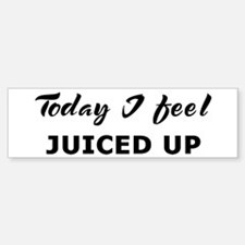 Today I feel juiced up Bumper Bumper Bumper Sticker