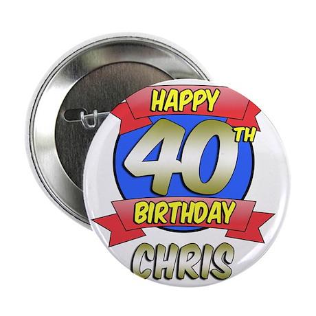 "Chris Happy 40th Birthday 2.25"" Button"