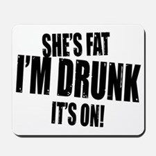 shes fat im drunk its on copy Mousepad