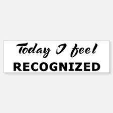 Today I feel recognized Bumper Bumper Bumper Sticker