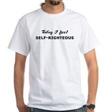 Today I feel self-righteous Shirt