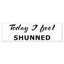 Today I feel shunned Bumper Bumper Bumper Sticker