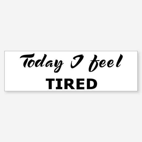 Today I feel tired Bumper Bumper Bumper Sticker