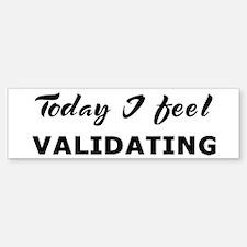 Today I feel validating Bumper Bumper Bumper Sticker