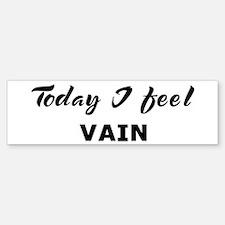 Today I feel vain Bumper Bumper Bumper Sticker