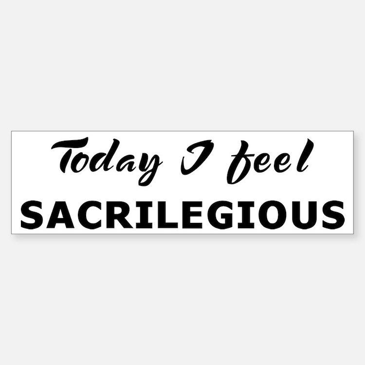 Today I feel sacrilegious Bumper Bumper Bumper Sticker