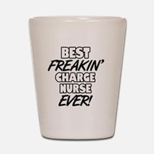 Best Freakin' Charge Nurse Ever Shot Glass