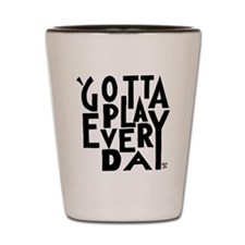Gotta Play Every Day - Words Only Shot Glass