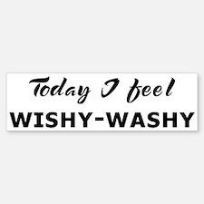 Today I feel wishy-washy Bumper Bumper Bumper Sticker