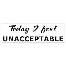 Today I feel unacceptable Bumper Bumper Sticker