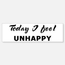 Today I feel unhappy Bumper Bumper Bumper Sticker