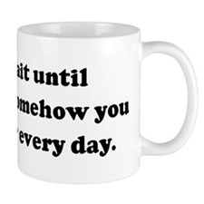 I can't wait until tomorrow.  Mug