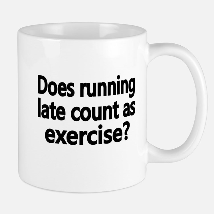 Does running late count as exercise Mugs