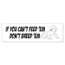 Cant feed em Bumper Bumper Sticker
