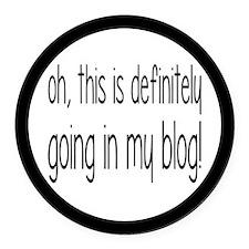 Definitely Going In My Blog Round Car Magnet
