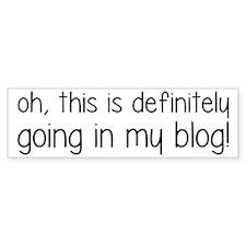 Definitely Going In My Blog Bumper Sticker