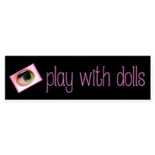 I Play With Dolls Bumper Bumper Sticker