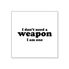 "I Don't A Weapon. I Am One. Square Sticker 3"" x 3"""