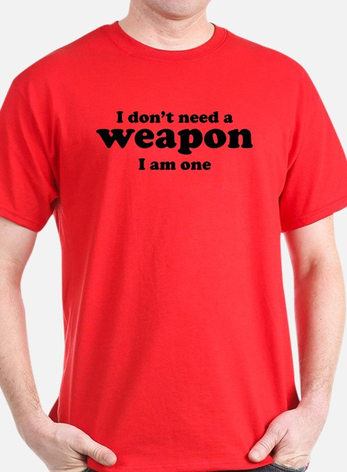 I Don't A Weapon. I Am One. T-Shirt
