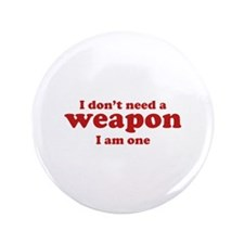 """I Don't A Weapon. I Am One. 3.5"""" Button"""