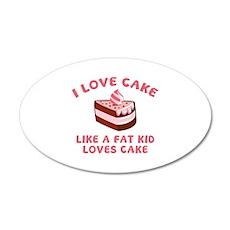 I Love Cake Like A Fat Kid Loves Cake 22x14 Oval W
