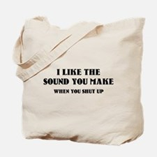 I Like The Sound You Make When You Shut Up Tote Ba