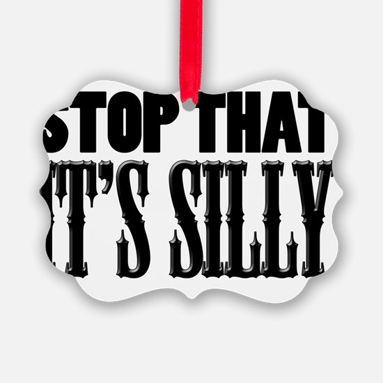 stop_that_its_silly Ornament