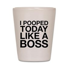 I Pooped Today Like A Boss Shot Glass