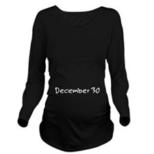 """""""December 30"""" printed on a Long Sleeve Maternity T"""