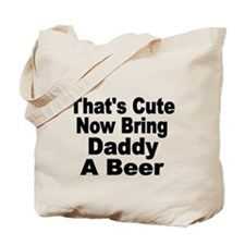 Thats Cute. Now Bring Daddy A Beer Tote Bag