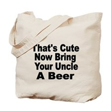 Thats Cute. Now Bring Your Uncle A Beer Tote Bag