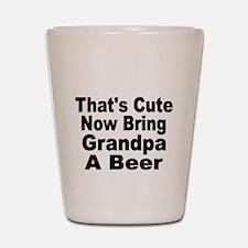 Thats Cute. Now Bring Grandpa a Beer Shot Glass