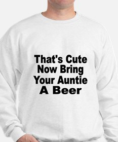 Thats Cute. Now Bring Your Auntie A Beer. Sweatshi