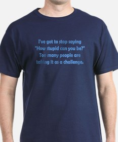 How Stupid Can You Be? T-Shirt