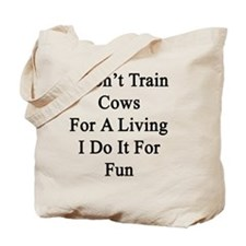 I Don't Train Cows For A Living I Do It F Tote Bag