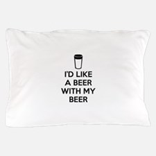 I'd Like A Beer With My Beer Pillow Case