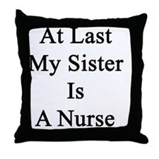 At Last My Sister Is A Nurse Throw Pillow
