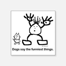 "Dogs say the funniest thing Square Sticker 3"" x 3"""