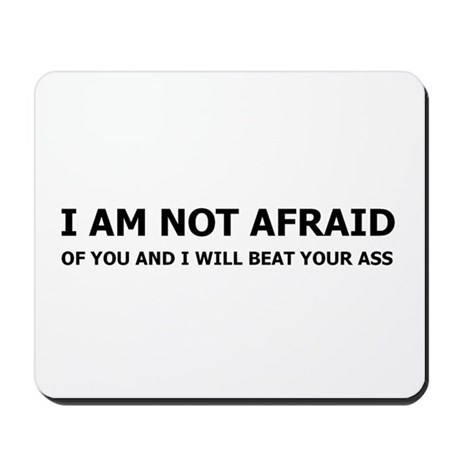 I am not afraid of you Mousepad