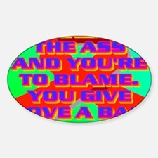 FUCKED IN THE ASS AND YOURE TO BLAM Sticker (Oval)