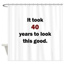 IT TOOK 40 YEARS TO LOOK THIS GOOD Shower Curtain