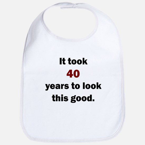 IT TOOK 40 YEARS TO LOOK THIS GOOD Bib