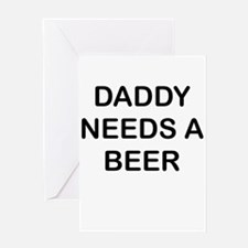 DADDY NEEDS A BEER Greeting Cards