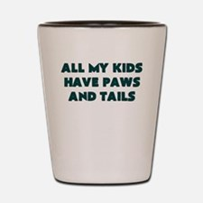 ALL MY KIDS HAVE PAWS AND TAILS Shot Glass