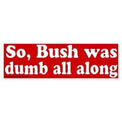 Bush Dumb All Along Bumper Bumper Sticker