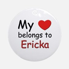 My heart belongs to ericka Ornament (Round)